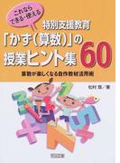 これならできる・使える特別支援教育「かず〈算数〉」の授業ヒント集60 算数が楽しくなる自作教材活用術