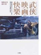 武俠映画の快楽 唐の時代からハリウッドまで、剣士たちの凄技に迫る。 香港・台湾・中国