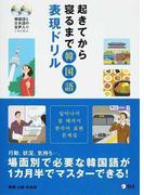 起きてから寝るまで韓国語表現ドリル 行動、状況、気持ち…。場面別で必要な韓国語が1カ月半でマスターできる!