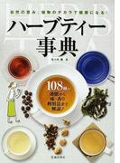 ハーブティー事典 108種の効能から味・香り利用法まで解説! 自然の恵み、植物のチカラで健康になる!