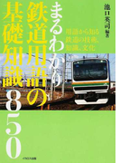 まるわかり鉄道用語の基礎知識850 用語から知る鉄道の技術、知識、文化