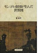 モンゴル帝国が生んだ世界図 (地図は語る)