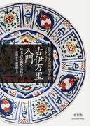 古伊万里入門 佐賀県立九州陶磁文化館コレクション 珠玉の名陶を訪ねて−初期から爛熟期まで Koimari:An Elegant Porcelain