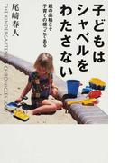 子どもはシャベルをわたさない 親の品格こそ子育ての根っこである THE KINDERGARTENER'S CHRONICLES 2007