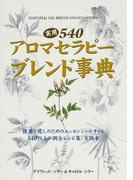 実用540アロマセラピーブレンド事典 健康と癒しのためのエッセンシャルオイル540以上の調合レシピ集:実践本