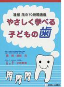 やさしく学べる子どもの歯 渡部茂の10時間講義