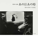 あの日あの時 昭和の記録 岡本美知子写真集