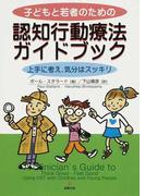子どもと若者のための認知行動療法ガイドブック 上手に考え,気分はスッキリ
