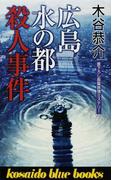 広島水の都殺人事件 書下ろし長篇旅情ミステリー (KOSAIDO BLUE BOOKS)