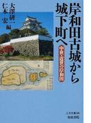 岸和田古城から城下町へ 中世・近世の岸和田 (上方文庫)