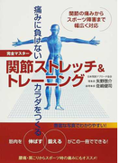 関節ストレッチ&トレーニング 痛みに負けないカラダをつくる 完全マスター 関節の痛みからスポーツ障害まで幅広く対応