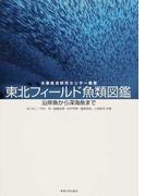 東北フィールド魚類図鑑 沿岸魚から深海魚まで (水産総合研究センター叢書)
