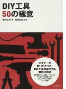 DIY工具50の極意 ビギナーが本当に知りたかった、DIY工具の選び方&徹底活用術