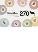 キッチンドッグ!270デイリーレシピ 犬のための手作りごはん。食材別レシピ集。 全レシピ、飼い主のためのアレンジつき。