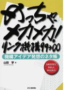 めっちゃ、メカメカ!リンク機構99→∞ 機構アイデア発想のネタ帳 わかりやすくやさしくやくにたつ