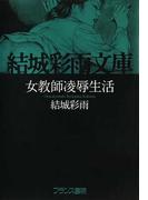 女教師凌辱生活 (結城彩雨文庫)