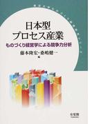 日本型プロセス産業 ものづくり経営学による競争力分析 (東京大学ものづくり経営研究シリーズ)