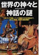 世界の神々と神話の謎 ギリシア神話、インド神話から日本神話まで、神々と英雄、幻獣を徹底網羅!!