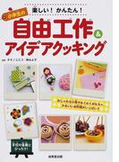 楽しい!かんたん!小学生の自由工作&アイデアクッキング おしゃれな小物やわくわくおもちゃ、かわいいお料理がいっぱい!!