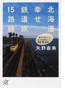 北海道幸せ鉄道旅15路線 鉄子が見つけた、とっておきの車窓・駅・名物 (講談社+α文庫)(講談社+α文庫)