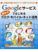 Googleサービスではじめる驚きのブログ・モバイル・ネット活用 人が集まる魅力的なサイトが誰でも作れる!