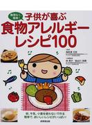 子供が喜ぶ食物アレルギーレシピ100 無理なく、簡単! 卵、牛乳、小麦を使わないで作る簡単で、おいしいレシピがいっぱい!