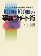 100戦100勝の事業サポート術 カリスマ支援家「小出宗昭」が教える