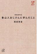 魯山人おじさんに学んだこと 陶芸家列伝 (講談社+α文庫 文庫de ART)(講談社+α文庫)