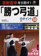 百射百中を目指す!「勝つ弓道」のポイント50 (コツがわかる本)