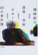 磯崎新の建築・美術をめぐる10の事件簿
