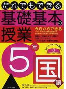 だれでもできる基礎基本の授業 5年国語 今日からできるバラエティ豊かな実践で高学年の読み書きの力を育てる指導40項目