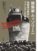 建築家ムッソリーニ 独裁者が夢見たファシズムの都市