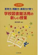 思考力・判断力・表現力が育つ学校図書館活用の新しい授業 小学校
