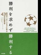 勝利を求めず勝利する 欧州サッカークラブに学ぶ43の行動哲学