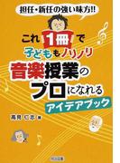 これ1冊で子どももノリノリ音楽授業のプロになれるアイデアブック 担任・新任の強い味方!!