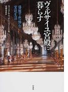 ヴェルサイユ宮殿に暮らす 優雅で悲惨な宮廷生活
