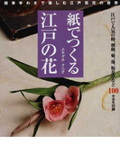 紙でつくる江戸の花 簡単手わざで楽しむ江戸百花の世界 椿、朝顔、菊、蓮、福寿草など100作品を収録