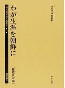 植民地帝国人物叢書 復刻 27朝鮮編8 わが生涯を朝鮮に