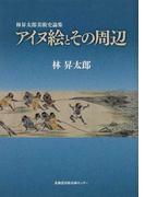 アイヌ絵とその周辺 林昇太郎美術史論集