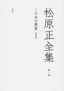 松原正全集 増補版 第1卷 この世が舞臺