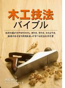 木工技法バイブル 木材の選び方や切り方から、測り方、作り方、かたどり方、接着の仕方まで段階を追って学べる完全な手引書