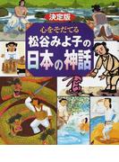 心をそだてる松谷みよ子の日本の神話 決定版 国生み ヤマタノオロチ いなばの白うさぎ ヤマトタケルほか