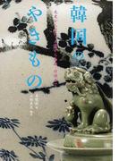 韓国のやきもの 先史から近代、土器から青磁・白磁まで