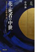 花と死者の中世 キヨメとしての能・華・茶 (シリーズ向う岸からの世界史)