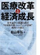 """医療改革と経済成長 改革論争の常識は誤り!""""日本版医療ニューディール計画""""成功への提言"""