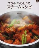 フライパンひとつでスチームレシピ 5〜20分で作れる3ステップの簡単蒸し料理 (マイライフシリーズ特集版)