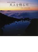 天上を翔る川 大雪山・石狩川幻の源流 松本司写真詩集
