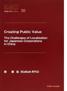 Creating Public Value The Challenges of Localization for Japanese Corporations in China (早稲田大学モノグラフ)