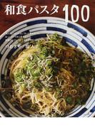 和食パスタ100 「あえる」「のっける」「さっと炒める」で、あっ!というまに作れちゃう。和風スパゲッティ+おかず100 (別冊すてきな奥さん)