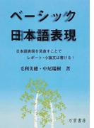 ベーシック日本語表現 日本語表現を見直すことでレポート・小論文は書ける!